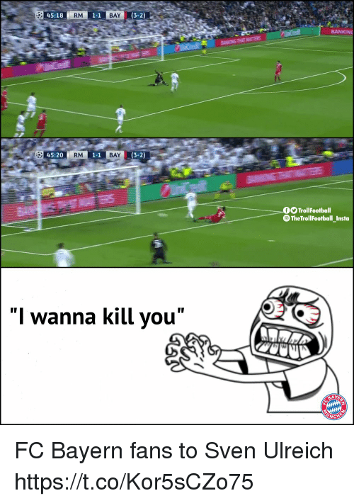 "Memes, Bayern, and 🤖: 45:18  RM  1-1  BAY  (3-2)  BANKINE  45:20  RM  1-1  BAY  (3-2)  TrollFootball  The TrollFootball_Insta  ""I wanna kill you"" FC Bayern fans to Sven Ulreich https://t.co/Kor5sCZo75"