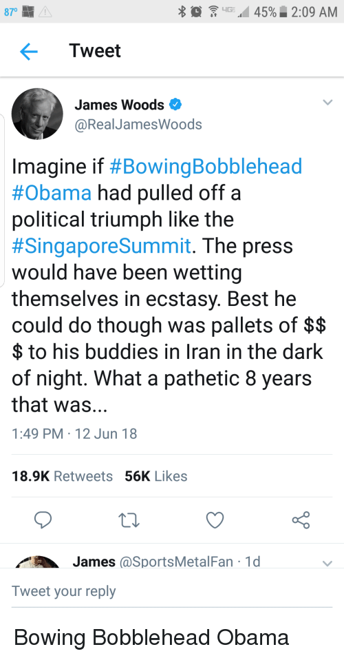 Obama, Best, and Iran: 45%. 2:09 AM  870  'G:  Tweet  James Woods  @RealJamesWoods  Imagine if #BowingBobblehead  #Obama had pulled off a  political triumph like the  #SingaporeSummit. The press  would have been wetting  themselves in ecstasy. Best he  could do though was pallets of $$  $ to his buddies in Iran in the dark  of night. What a pathetic 8 years  that was...  1:49 PM 12 Jun 18  18.9K Retweets 56K Likes  1AJames @SportsMetal Fan 1d  Tweet your reply