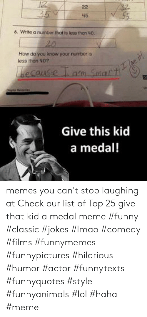 meme funny: 45  6. Write a number that is less than 40.  How do you know your number is  less thon 407  becaus  Give this kid  a medal! memes you can't stop laughing at  Check our list of Top 25 give that kid a medal meme #funny #classic #jokes #lmao #comedy #films #funnymemes #funnypictures #hilarious #humor #actor #funnytexts #funnyquotes #style #funnyanimals #lol #haha #meme