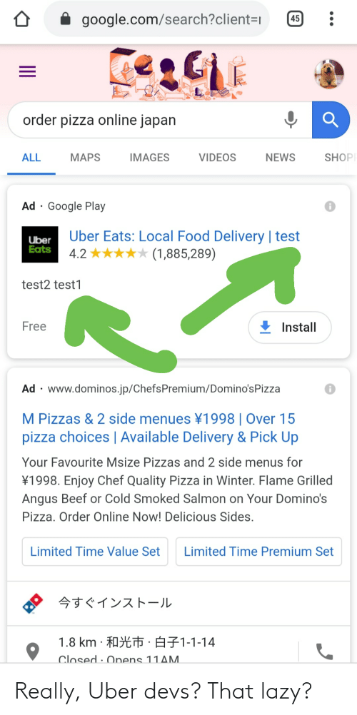 angus beef: 45  google.com/search?client=r  order pizza online japan  SHOP  VIDEOS  ALL  MAPS  IMAGES  NEWS  Ad · Google Play  Uber Eats: Local Food Delivery | test  4.2 ***** (1,885,289)  Uber  Eats  test2 test1  Free  Install  Ad · www.dominos.jp/ChefsPremium/Domino'sPizza  M Pizzas & 2 side menues ¥1998 | Over 15  pizza choices | Available Delivery & Pick Up  Your Favourite Msize Pizzas and 2 side menus for  ¥1998. Enjoy Chef Quality Pizza in Winter. Flame Grilled  Angus Beef or Cold Smoked Salmon on Your Domino's  Pizza. Order Online Now! Delicious Sides.  Limited Time Value Set  Limited Time Premium Set  今すぐインストール  1.8 km.和光市,白子1-1-14  Closed : Onens 11AM.  II Really, Uber devs? That lazy?