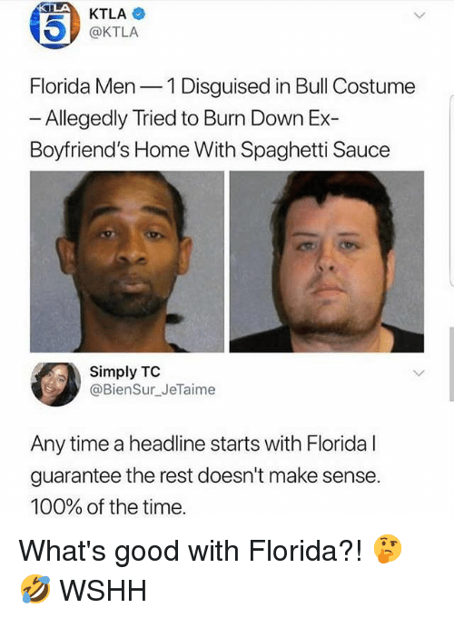 Ktla: 45)  KTLA  @KTLA  Florida Men 1 Disguised in Bull Costume  - Allegedly Tried to Burn Down Ex-  Boyfriend's Home With Spaghetti Sauce  Simply TC  @BienSur_JeTaime  Any time a headline starts with Florida l  guarantee the rest doesn't make sense  100% of the time What's good with Florida?! 🤔🤣 WSHH