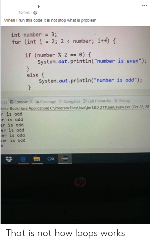 "navigator: 45 min  When I run this code it is not stop what is problem  int number = 3;  for (int i 2; 2 < number; i+t)  if (number % 2 0)  System.out.println ( ""number is even"");  }  else  System.out.println ( ""number is odd"");  }  Coverage Navigator Call Hierarchy Debug  ties  ted> Book [Java Application) CAProgram Files\Java\ire1.8.0 211\bin\javaw.exe (Oct 22, 201  r is odd  r is odd  er is odd  er is odd  er is odd  ber is odd  Console 3 That is not how loops works"