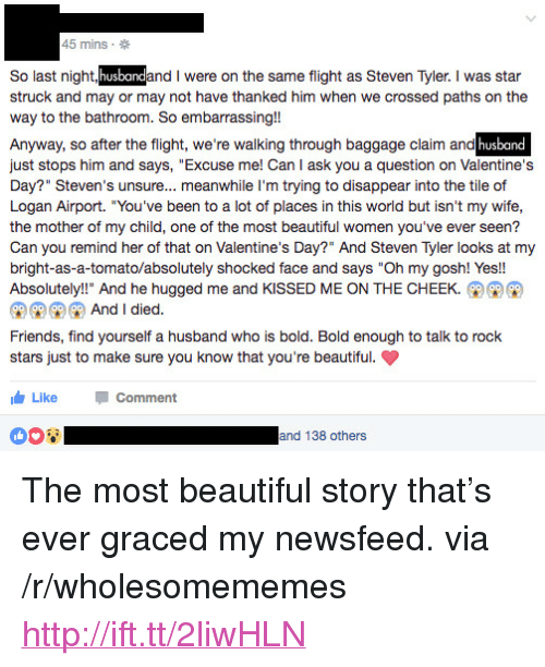 """Steven Tyler: 45 mins.  So last night  struck and may or may not have thanked him when we crossed paths on the  way to the bathroom. So embarrassing!!  Anyway, so after the flight, we're walking through baggage claim and  just stops him and says, """"Excuse me! Can I ask you a question on Valentine's  Day?"""" Steven's unsure... meanwhile I'm trying to disappear into the tile of  Logan Airport. """"You've been to a lot of places in this world but isn't my wife  the mother of my child, one of the most beautiful women you've ever seen?  Can you remind her of that on Valentine's Day?"""" And Steven Tyler looks at my  bright-as-a-tomato/absolutely shocked face and says """"Oh my gosh! Yes!!  Absolutely!!"""" And he hugged me and KISSED ME ON THE CHEEK.  and I were on the same flight as Steven Tyler. I was star  husband  And I died.  Friends, find yourself a husband who is bold. Bold enough to talk to rock  stars just to make sure you know that you're beautiful.  Like Comment  and 138 others <p>The most beautiful story that&rsquo;s ever graced my newsfeed. via /r/wholesomememes <a href=""""http://ift.tt/2liwHLN"""">http://ift.tt/2liwHLN</a></p>"""