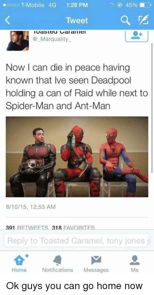 ant man: 45%  oooo Mobile 4G 1:28 PM  Tweet  Marquality.  Now I can die in peace having  known that lve seen Deadpool  holding a can of Raid while next to  Spider-Man and Ant-Man  8/10/15, 12:53 AM  391  RETWEETS 318  EAVORITES.  Reply to Toasted Caramel, tony jones j  Home  Notifications  Messages Ok guys you can go home now