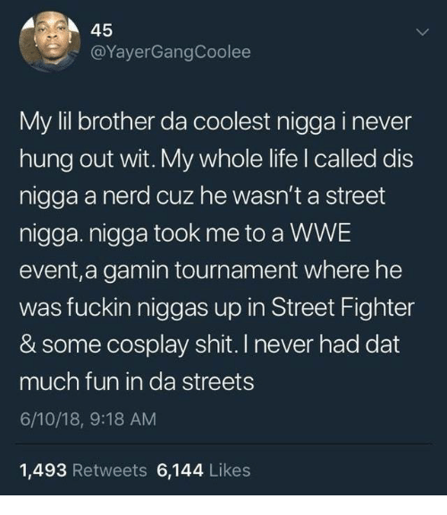 Life, Nerd, and Shit: 45  @YayerGangCoolee  My lil brother da coolest nigga i never  hung out wit. My whole life I called dis  nigga a nerd cuz he wasn't a street  nigga. nigga took me to a WWE  event,a gamin tournament where he  was fuckin niggas up in Street Fighter  & some cosplay shit. I never had dat  much fun in da streets  6/10/18, 9:18 AM  1,493 Retweets 6,144 Likes