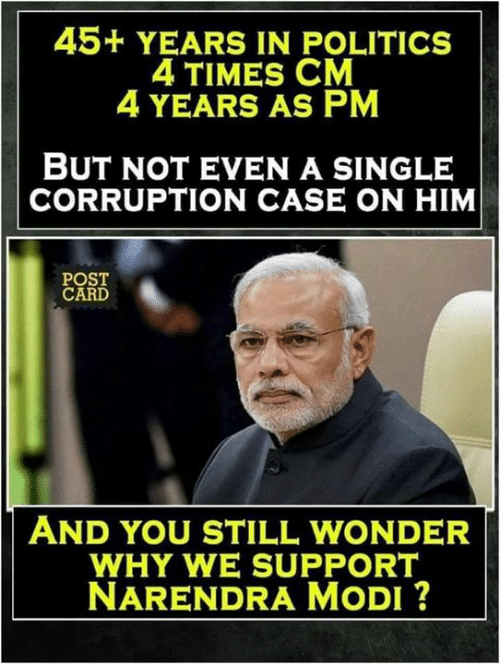 Narendra Modi: 45+ YEARS IN POLITICS  4 TIMES CM  4 YEARS AS PM  BUT NOT EVEN A SINGLE  CORRUPTION CASE ON HIM  POST  CARD  AND YOU STILL WONDER  WHY WE SUPPORT  NARENDRA MoDI ?