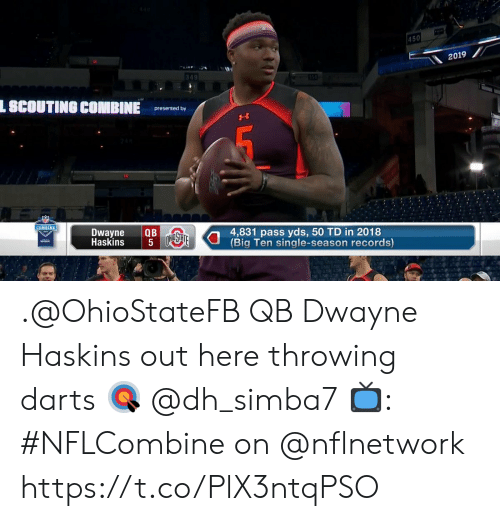 scouting: 450  2019  349  L SCOUTING COMBINE  presented by  COMBINE  Dwayne QB  Haskins  4,831 pass yds, 50 TD in 2018  Big Ten single-season records) .@OhioStateFB QB Dwayne Haskins out here throwing darts 🎯 @dh_simba7  📺: #NFLCombine on @nflnetwork https://t.co/PlX3ntqPSO