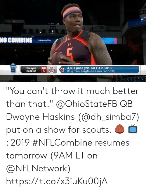 """better than that: 450  349  NO COMBINE  presented by  Dwayne QB  Haskins  4,831 pass yds, 50 TD in 2018  Big Ten single-season records)  5 """"You can't throw it much better than that.""""  @OhioStateFB QB Dwayne Haskins (@dh_simba7) put on a show for scouts. 🌰   📺: 2019 #NFLCombine resumes tomorrow (9AM ET on @NFLNetwork) https://t.co/x3iuKu00jA"""