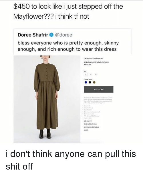 Memes, Shit, and Skinny: $450 to look like i just stepped off the  Mayflower??? i think tf not  Doree Shafrir@doree  bless everyone who is pretty enough, skinny  enough, and rich enough to wear this dress  450 00  147  ADD TO CART  SHARE i don't think anyone can pull this shit off