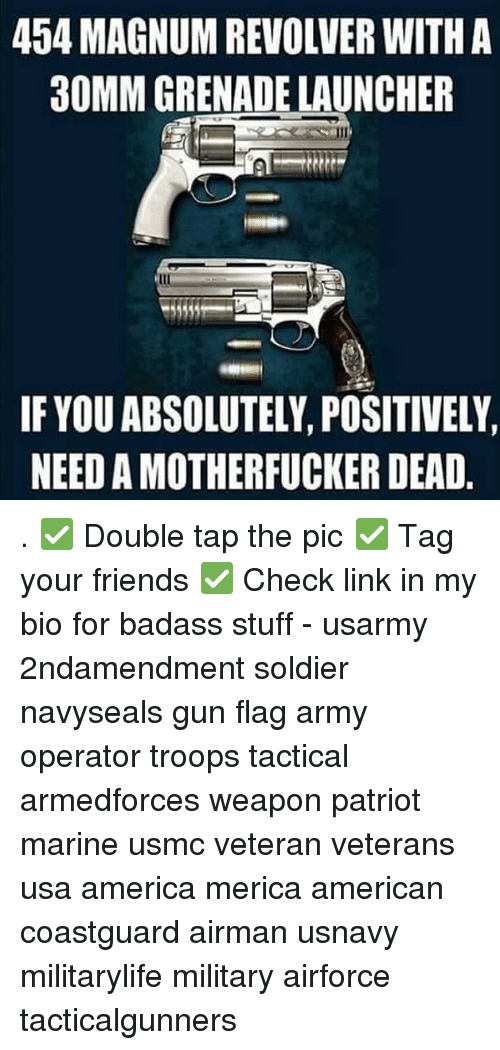 America, Friends, and Memes: 454 MAGNUM REVOLVER WITH A  30MM GRENADE LAUNCHER  IF YOU ABSOLUTELY, POSITIVELY,  NEED A MOTHERFUCKER DEAD . ✅ Double tap the pic ✅ Tag your friends ✅ Check link in my bio for badass stuff - usarmy 2ndamendment soldier navyseals gun flag army operator troops tactical armedforces weapon patriot marine usmc veteran veterans usa america merica american coastguard airman usnavy militarylife military airforce tacticalgunners