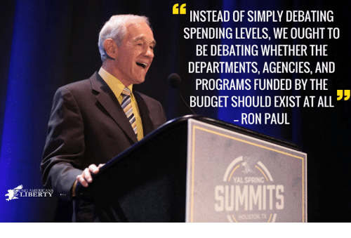 Ron Paul: 46  INSTEAD OF SIMPLY DEBATING  SPENDING LEVELS, WE OUGHT TO  BE DEBATING WHETHER THE  DEPARTMENTS, AGENCIES, AND  PROGRAMS FUNDED BY THE  BUDGET SHOULD EXIST AT ALL  -RON PAUL  YAL SPRING  SUMMITS  影LIBERTY