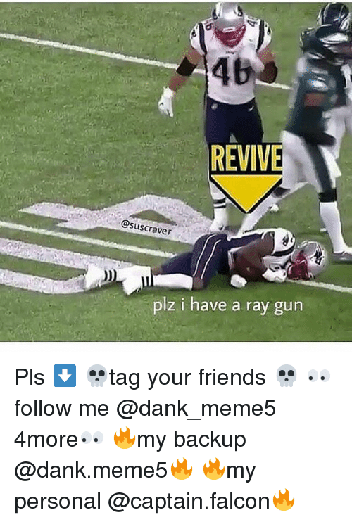 Dank, Friends, and Personal: 46  REVIVE  @suscraver  plz i have a ray gun Pls ⬇️ 💀tag your friends 💀 👀follow me @dank_meme5 4more👀 🔥my backup @dank.meme5🔥 🔥my personal @captain.falcon🔥