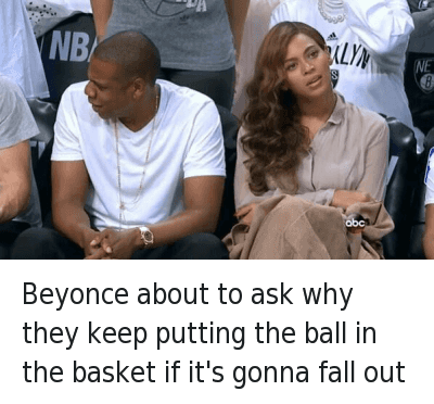 Basketball, Beyonce, and Confused: @iDmSnowBunnies  Beyonce about to ask why they keep putting the ball in the basket if it's gonna fall out Beyonce about to ask why they keep putting the ball in the basket if it's gonna fall out