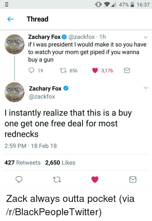 rednecks: 47%,  16:37  Thread  Zachary Fox @zackfox 1h  if l was president I would make it so you have  to watch your mom get piped if you wanna  buy a gun  19  856 3,176  Zachary Fox C  @zackfox  I instantly realize that this is a buy  one get one free deal for most  rednecks  2:59 PM 18 Feb 18  427 Retweets 2,650 Likes <p>Zack always outta pocket (via /r/BlackPeopleTwitter)</p>