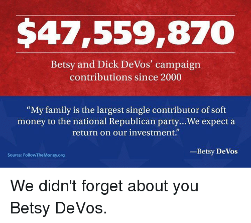 """Memes, Republican Party, and Devo: $47,559,870  Betsy and Dick DeVos' campaign  contributions since 2000  """"My family is the largest single contributor of soft  money to the national Republican party...We expect a  return on our investment.""""  Betsy DeVos  Source: FollowTheMoney.org We didn't forget about you Betsy DeVos."""