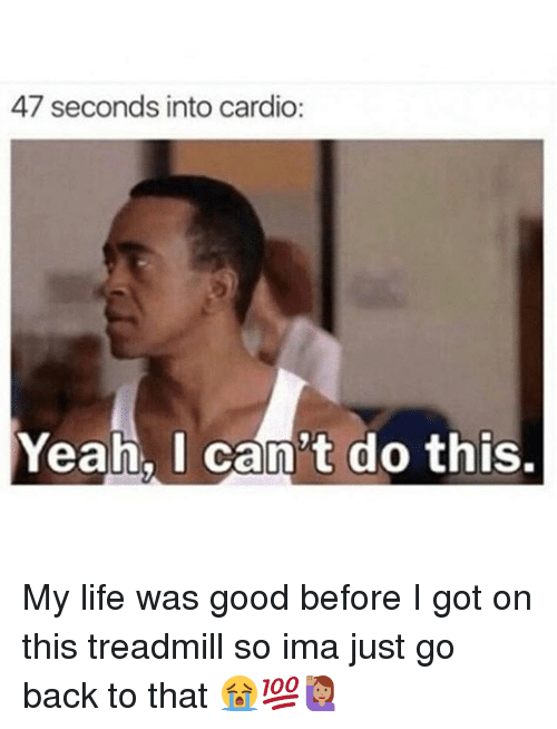 Life, Memes, and Yeah: 47 seconds into cardio:  Yeah, I can't do this. My life was good before I got on this treadmill so ima just go back to that 😭💯🙋🏽