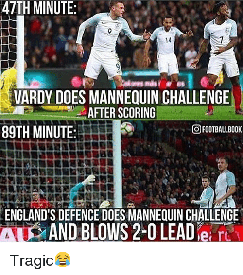 vardy: 47TH MINUTE  14  VARDY DOES MANNEQUIN CHALLENGE  AFTER SCORING  OFOOTBALLBOOK  89TH MINUTE:  ENGLAND'S DEFENCE DOESMANNEQUIN CHALLENGE  AND BLOWS 2-0 LEAD ei Tragic😂