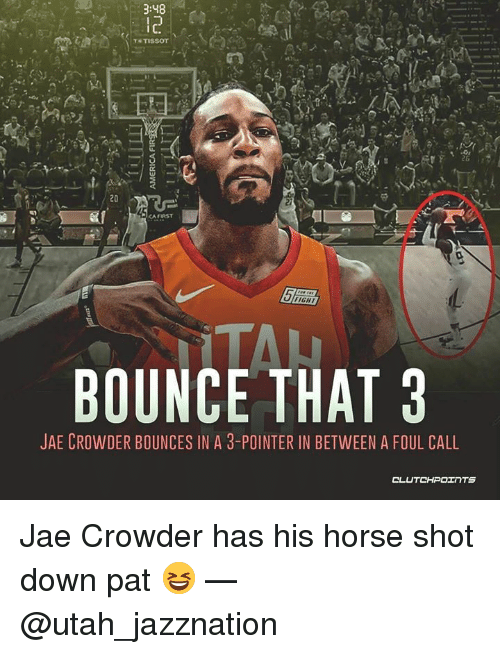 Jae Crowder: :48  1C.  26 2  20  FIGHT  BOUNCE THAT 3  JAE CROWDER BOUNCES IN A 3-POINTER IN BETWEEN A FOUL CALL Jae Crowder has his horse shot down pat 😆 — @utah_jazznation