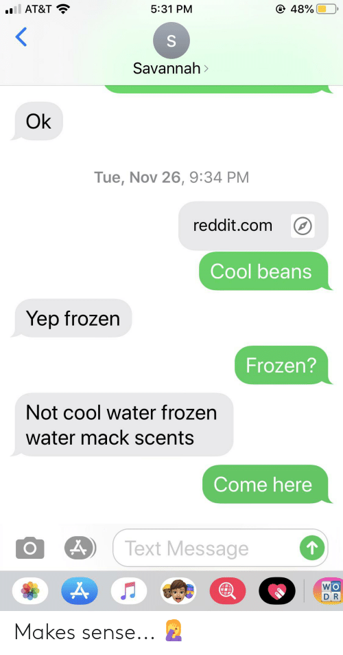cool water: @ 48%  ll AT&T  5:31 PM  Savannah >  Ok  Tue, Nov 26, 9:34 PM  reddit.com  Cool beans  Yep frozen  Frozen?  Not cool water frozen  water mack scents  Come here  Text Message  DR Makes sense... 🤦♀️