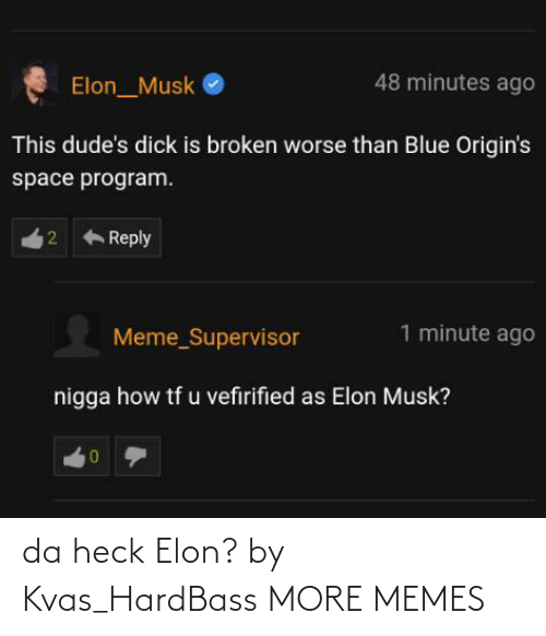 Hardbass: 48 minutes ago  Elon_Musk  This dude's dick is broken worse than Blue Origin's  space program.  Reply  1 minute ago  Meme_Supervisor  nigga how tf u vefirified as Elon Musk?  2. da heck Elon? by Kvas_HardBass MORE MEMES