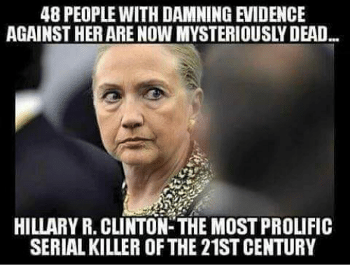 Memes, Serial, and 🤖: 48 PEOPLE WITH DAMNING EVIDENCE  AGAINST HER ARE NOW MYSTERIOUSLY DEAD  HILLARY R. CLINTON-THE MOST PROLIFIC  SERIAL KILLER OF THE 21ST CENTURY