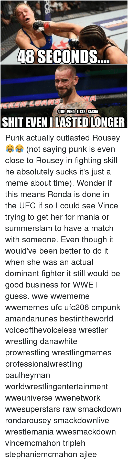 Rondarousey: 48 SECONDS  @HE WHOLLIKES SASHA  SHIT EVEN I LASTEDLONGER Punk actually outlasted Rousey😂😂 (not saying punk is even close to Rousey in fighting skill he absolutely sucks it's just a meme about time). Wonder if this means Ronda is done in the UFC if so I could see Vince trying to get her for mania or summerslam to have a match with someone. Even though it would've been better to do it when she was an actual dominant fighter it still would be good business for WWE I guess. wwe wwememe wwememes ufc ufc206 cmpunk amandanunes bestintheworld voiceofthevoiceless wrestler wrestling danawhite prowrestling wrestlingmemes professionalwrestling paulheyman worldwrestlingentertainment wweuniverse wwenetwork wwesuperstars raw smackdown rondarousey smackdownlive wrestlemania wwesmackdown vincemcmahon tripleh stephaniemcmahon ajlee