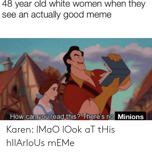 hilarious meme: 48 year old white women when they  see an actually good meme  How can you read this? There's no Minions Karen: lMaO lOok aT tHis hIlArIoUs mEMe
