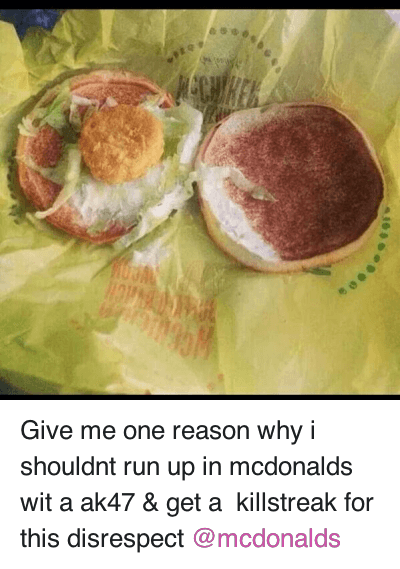 Fast Food, Food, and Guns: Give me one reason why i shouldnt run up in mcdonalds wit a ak47 & get a killstreak for this disrespect @mcdonalds Give me one reason why i shouldnt run up in mcdonalds wit a ak47 & get a  killstreak for this disrespect @mcdonalds