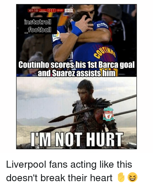 Memes, Liverpool F.C., and Break: 49:18 VAL  foot bal  Coutinho scores,his 1st Barca goal  and Suarežassists him  MINOT HURT Liverpool fans acting like this doesn't break their heart ✋😆