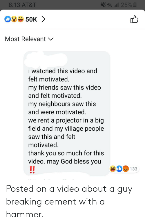 village people: 49 25%  8:13 AT&T  50K  Most Relevant  i watched this video and  felt motivated.  my friends saw this video  and felt motivated.  my neighbours saw this  and were motivated  we rent a projector in a big  field and my village people  saw this and felt  motivated.  you so much for this  video. may God bless you  !!  thank  133 Posted on a video about a guy breaking cement with a hammer.