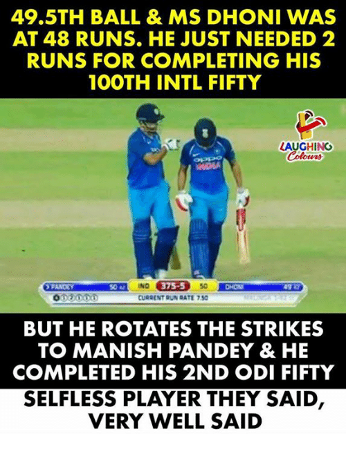 Run, Indianpeoplefacebook, and Player: 49.5TH BALL & MS DHONI WAS  AT 48 RUNS. HE JUST NEEDED 2  RUNS FOR COMPLETING HIS  1OOTH INTL FIFTY  LAUGHING  IND  CURRENT RUN RATE 7.50  5042  75-5  CHON  BUT HE ROTATES THE STRIKES  TO MANISH PANDEY & HE  COMPLETED HIS 2ND ODI FIFTY  SELFLESS PLAYER THEY SAID  VERY WELL SAID