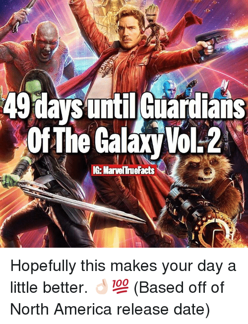 Memes, 🤖, and North America: 49 days until Guardians  ofThe Galaxy Vol.2  IG MarvelTmuefacts Hopefully this makes your day a little better. 👌🏻💯 (Based off of North America release date)