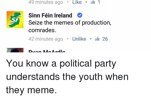 Meme, Memes, and Party: 49 minutes ago  Like  I 1  Sinn Féin Ireland  Seize the memes of production,  comrades  42 minutes ago  Unlike  i 26  A You know a political party understands the youth when they meme.