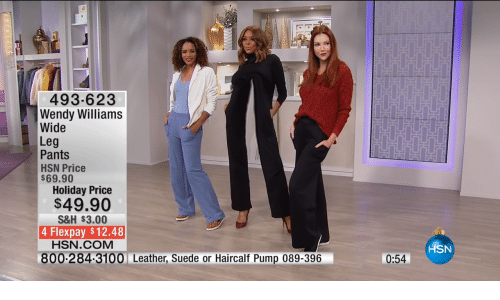 Wendy Williams: 493-623  Wendy Williams  Wide  Leg  Pants  HSN Price  69.90  Holiday Price  $49.90  S&H $3.00  4 Flexpay $12.48  HSN.COM  HSN  0:54  800-284-3100 Leather, Suede or Haircalf Pump 089-396
