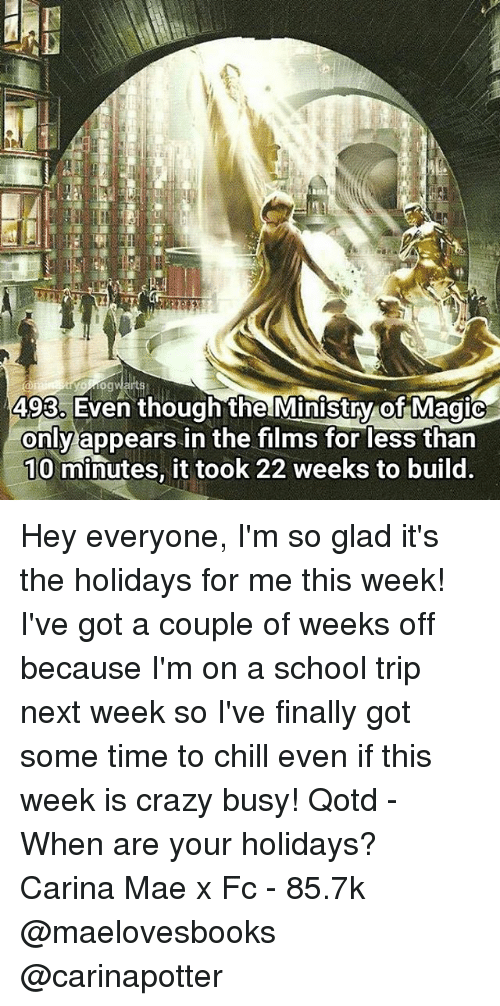 Chill, Crazy, and Memes: 493. Even though the Ministry of Magic  only appears in the films for less than  10 minutes, it took 22 weeks to build. Hey everyone, I'm so glad it's the holidays for me this week! I've got a couple of weeks off because I'm on a school trip next week so I've finally got some time to chill even if this week is crazy busy! Qotd - When are your holidays? Carina Mae x Fc - 85.7k @maelovesbooks @carinapotter