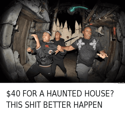Kkk, Money, and Shit: $40 FOR A HAUNTED HOUSE? THIS SHIT BETTER HAPPEN $40 FOR A HAUNTED HOUSE? THIS SHIT BETTER HAPPEN