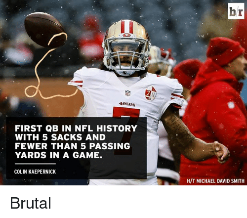 49er: 49ERS  FIRST QB IN NFL HISTORY  WITH 5 SACKS AND  FEWER THAN 5 PASSING  YARDS IN A GAME.  COLIN KAEPERNICK  br  HIT MICHAEL DAVID SMITH Brutal