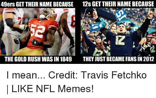 gold rush: 49ers GET THEIR NAME BECAUSE 12s GETTHEIRNAMEBECAUSE  THE GOLD RUSH WAS IN 1849  THEY JUST BECAME FANS IN 2012 I mean... Credit: Travis Fetchko   LIKE NFL Memes!
