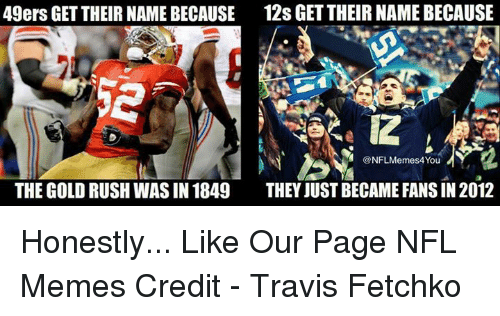 gold rush: 49ers GET THEIR NAME BECAUSE 12s GETTHEIRNAMEBECAUSE  THE GOLD RUSH WAS IN 1849  THEY JUST BECAME FANS IN 2012 Honestly...  Like Our Page NFL Memes  Credit - Travis Fetchko