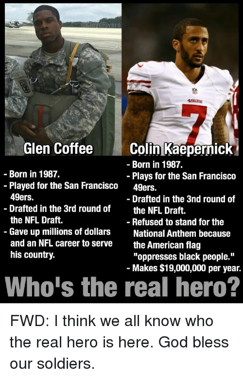 San Francisco 49ers, Blessed, and Colin Kaepernick: 49ERS  Glen Coffee  Colin Kaepernick  Born in 1987.  Born in 1987.  Plays for the San Francisco  Played for the San Francisco 49ers.  49ers.  Drafted in the 3nd round of  Drafted in the 3rd round of  the NFL Draft  the NFL Draft.  Refused to stand for the  Gave up millions of dollars  National Anthem because  and an NFL career to serve  the American flag  his country.  oppresses black people.  Makes $19,000,000 per year.  Whois the real hero? FWD: I think we all know who the real hero is here. God bless our soldiers.