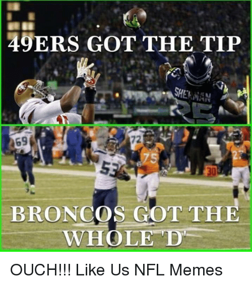 Broncos: 49ERS GOT THE TIP  SHERMAN  469  BRONCOS GOT THE  WHOLE D OUCH!!!  Like Us NFL Memes