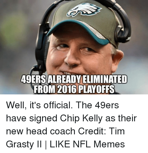 Chip Kelly: 49ERSALREADYELIMINATED  FROM 2016 PLAYOFFS Well, it's official. The 49ers have signed Chip Kelly as their new head coach Credit: Tim Grasty II | LIKE NFL Memes
