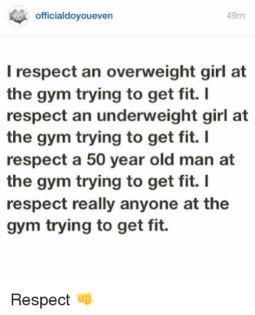 Girls At The Gym: 49m  officialdovoueven  I respect an overweight girl at  the gym trying to get fit.  respect an underweight girl at  the gym trying to get fit. I  respect a 50 year old man at  the gym trying to get fit. I  respect really anyone at the  gym trying to get fit. Respect 👊