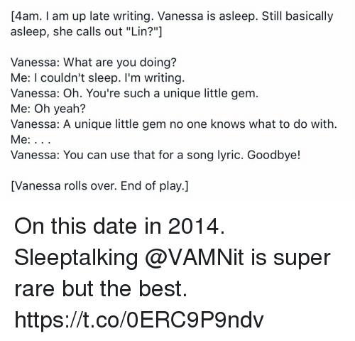 "Memes, Yeah, and Best: 4am. Tam up late writing. Vanessa is asleep. Still basically  asleep, she calls out ""Lin?""  Vanessa: What are you doing?  Me: I couldn't sleep. I'm writing  Vanessa: Oh. You're such a unique little gem.  Me: Oh yeah?  Vanessa: A unique little gem no one knows what to do with.  Vanessa: You can use that for a song lyric. Goodbye!  [Vanessa rolls over. End of play.] On this date in 2014. Sleeptalking @VAMNit is super rare but the best. https://t.co/0ERC9P9ndv"