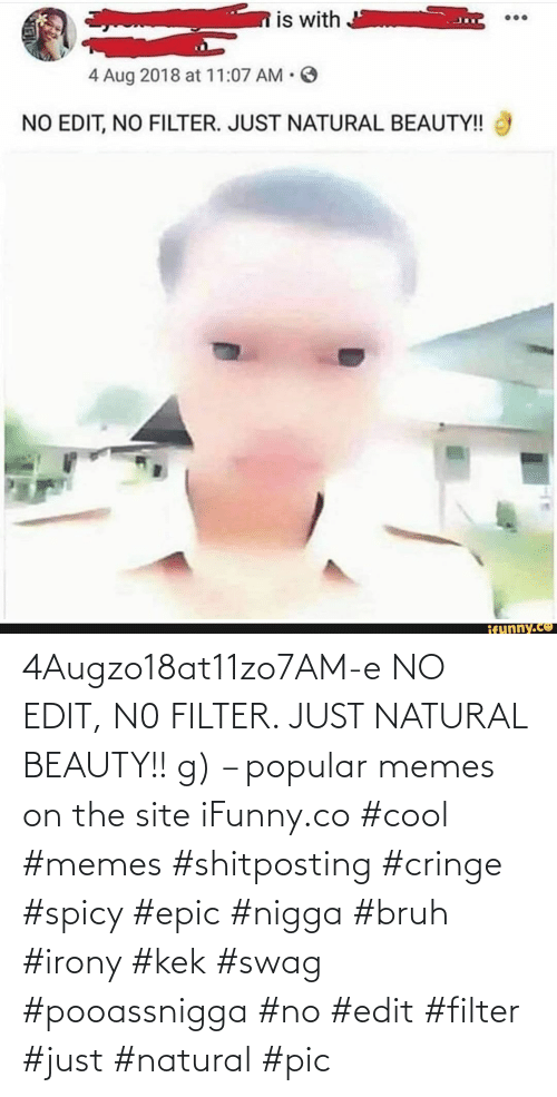 Spicy: 4Augzo18at11zo7AM-e NO EDIT, N0 FILTER. JUST NATURAL BEAUTY!! g) – popular memes on the site iFunny.co #cool #memes #shitposting #cringe #spicy #epic #nigga #bruh #irony #kek #swag #pooassnigga #no #edit #filter #just #natural #pic