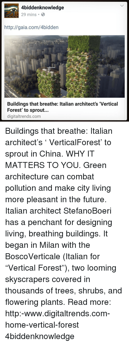 """Pollute: 4biddenknowledge  29 mins B  http://gaia.com/4bidden  Buildings that breathe: ltalian architect's 'Vertical  Forest' to sprout...  digitaltrends.com Buildings that breathe: Italian architect's ' VerticalForest' to sprout in China. WHY IT MATTERS TO YOU. Green architecture can combat pollution and make city living more pleasant in the future. Italian architect StefanoBoeri has a penchant for designing living, breathing buildings. It began in Milan with the BoscoVerticale (Italian for """"Vertical Forest""""), two looming skyscrapers covered in thousands of trees, shrubs, and flowering plants. Read more: http:-www.digitaltrends.com-home-vertical-forest 4biddenknowledge"""