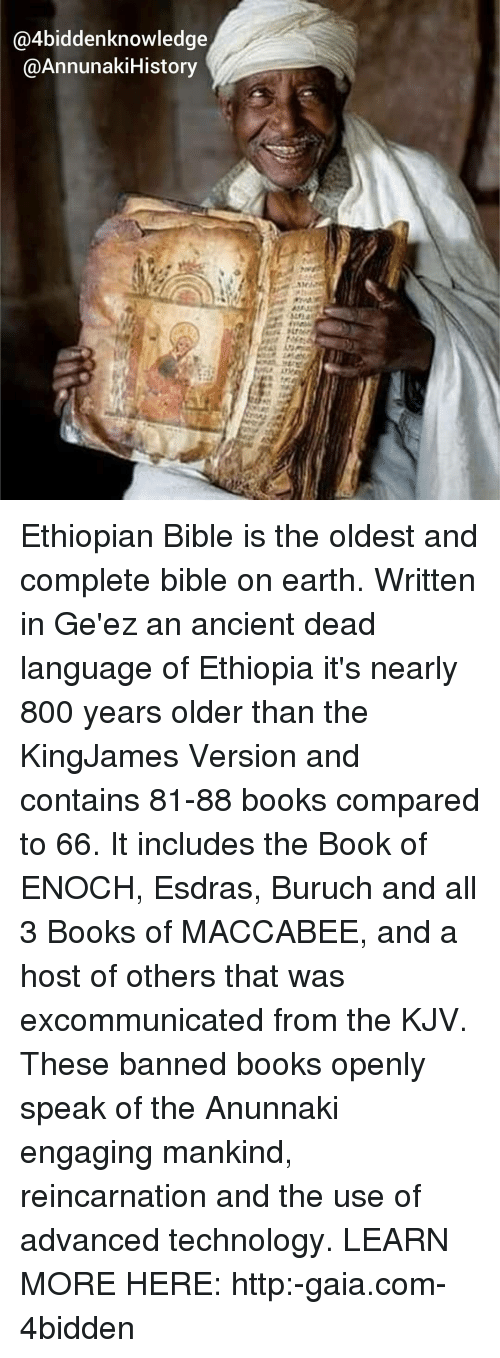 Ethiopians: @4biddenknowledge  @AnnunakiHistory Ethiopian Bible is the oldest and complete bible on earth. Written in Ge'ez an ancient dead language of Ethiopia it's nearly 800 years older than the KingJames Version and contains 81-88 books compared to 66. It includes the Book of ENOCH, Esdras, Buruch and all 3 Books of MACCABEE, and a host of others that was excommunicated from the KJV. These banned books openly speak of the Anunnaki engaging mankind, reincarnation and the use of advanced technology. LEARN MORE HERE: http:-gaia.com-4bidden
