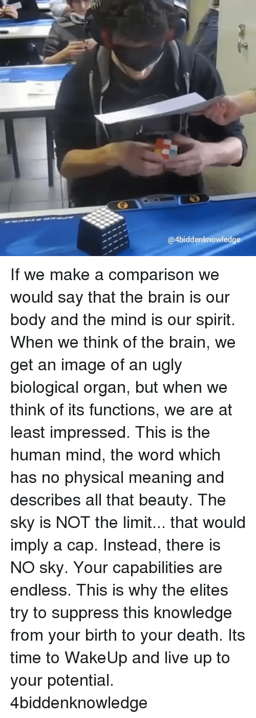 Memes, 🤖, and Deaths: @4biddenknowledge If we make a comparison we would say that the brain is our body and the mind is our spirit. When we think of the brain, we get an image of an ugly biological organ, but when we think of its functions, we are at least impressed. This is the human mind, the word which has no physical meaning and describes all that beauty. The sky is NOT the limit... that would imply a cap. Instead, there is NO sky. Your capabilities are endless. This is why the elites try to suppress this knowledge from your birth to your death. Its time to WakeUp and live up to your potential. 4biddenknowledge