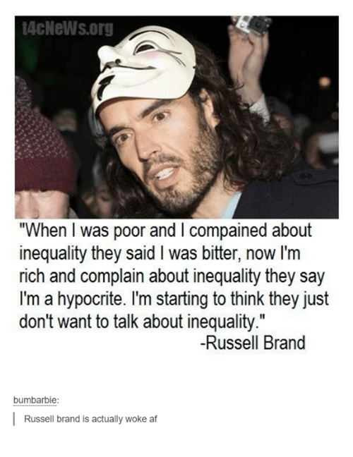 """Russell Brand: 4cNeWs.org  """"When I was poor and I compained about  inequality they said I was bitter, now I'm  rich and complain about inequality they say  I'm a hypocrite. I'm starting to think they just  don't want to talk about inequality.""""  don't want to talk about inequality""""  Il  -Russell Brand  bumbarbie:  Russell brand is actually woke af"""