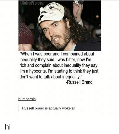 "Russell Brand: 4cNeWs.org  When I was poor and I compained about  inequality they said I was bitter, now I'm  rich and complain about inequality they  I'm a hypocrite. I'm starting to think they just  don't want to talk about inequality.""  say  -Russell Brand  bumbarbie  Russell brand is actually woke af hi"